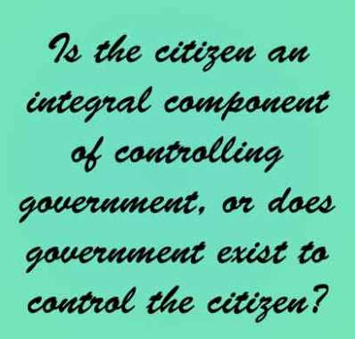 Is a citizen an integral component of controlling government, or does government exist to control the citizen?